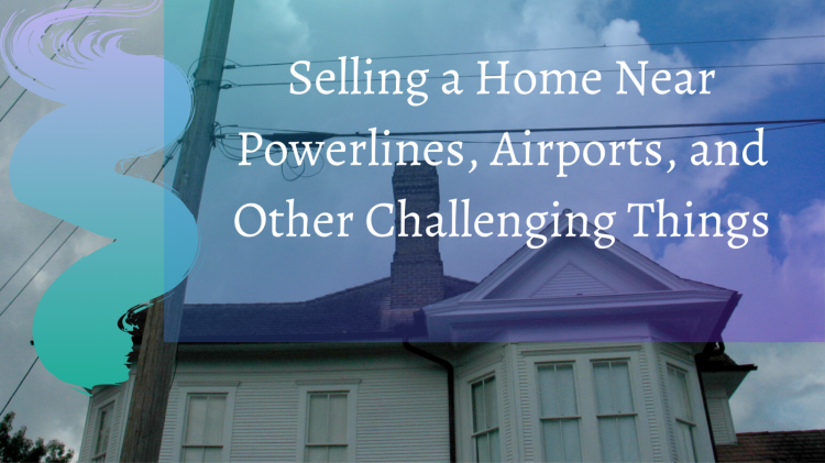 selling a home near powerlines airports and other challenging things
